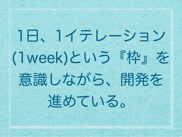 1日、1イテレーション (1week)という『枠』を 意識しながら、開発を 進めている。
