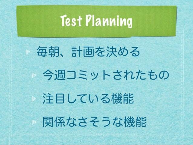 Test Planning 毎朝、計画を決める 今週コミットされたもの 注目している機能 関係なさそうな機能