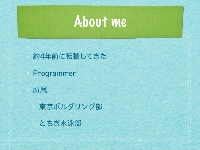 About me 約4年前に転職してきた Programmer 所属 東京ボルダリング部 とちぎ水泳部