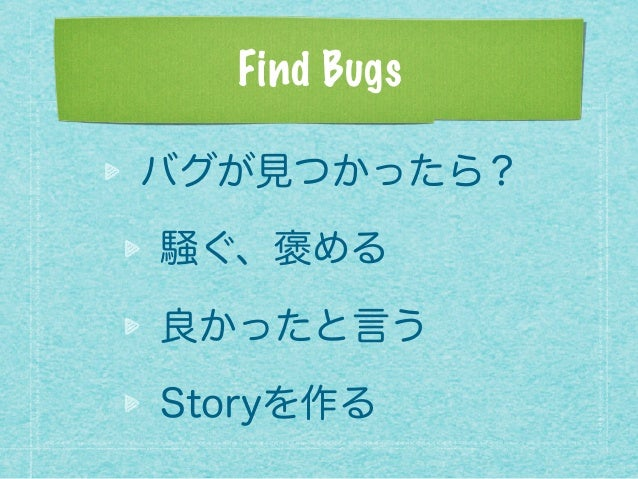 Find Bugs バグが見つかったら? 騒ぐ、褒める 良かったと言う Storyを作る