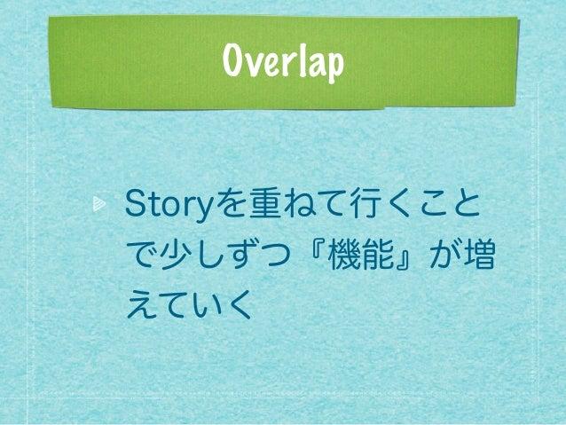 Overlap Storyを重ねて行くこと で少しずつ『機能』が増 えていく