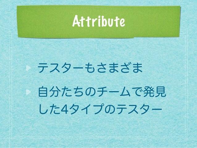 Attribute テスターもさまざま 自分たちのチームで発見 した4タイプのテスター