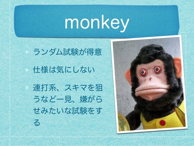 monkey ランダム試験が得意 仕様は気にしない 連打系、スキマを狙 うなど一見、嫌がら せみたいな試験をす る