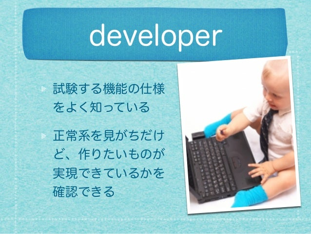 developer 試験する機能の仕様 をよく知っている 正常系を見がちだけ ど、作りたいものが 実現できているかを 確認できる