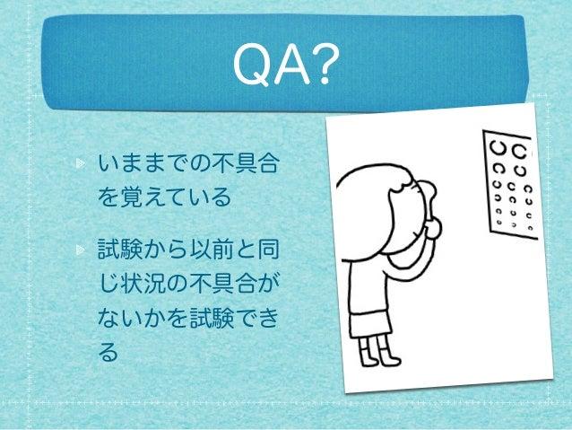 QA? いままでの不具合 を覚えている 試験から以前と同 じ状況の不具合が ないかを試験でき る