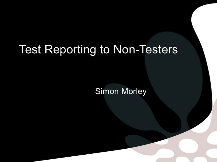 Test Reporting to Non-Testers             Simon Morley