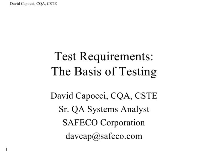 Test Requirements: The Basis of Testing David Capocci, CQA, CSTE Sr. QA Systems Analyst SAFECO Corporation [email_address]