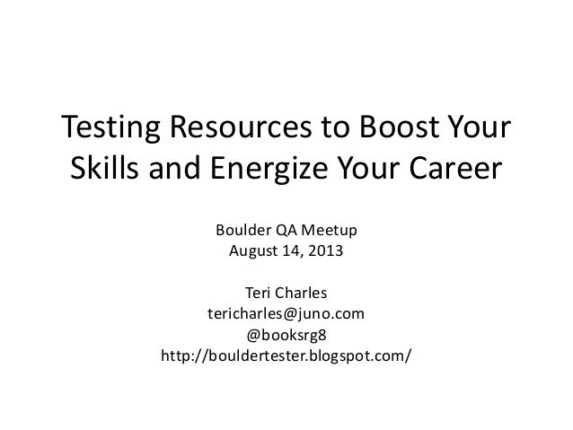 Testing Resources to Boost Your Skills and Energize Your Career Boulder QA Meetup August 14, 2013 Teri Charles tericharles...
