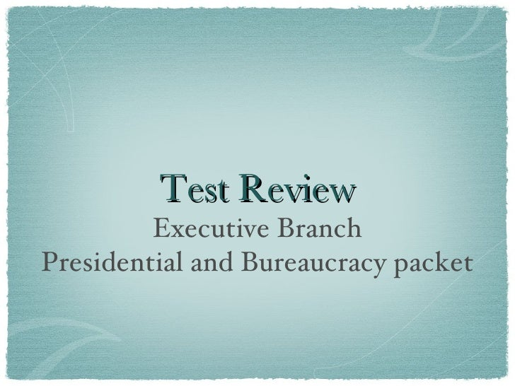 Test Review <ul><li>Executive Branch </li></ul><ul><li>Presidential and Bureaucracy packet </li></ul>