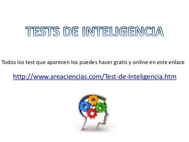 Todos los test que aparecen los puedes hacer gratis y online en este enlace  http://www.areaciencias.com/Test-de-Inteligen...