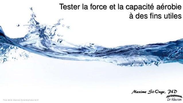 Tester la force et la capacité aérobie à des fins utiles Maxime St-Onge, PhD Tous droits réservés Synemorphose inc ©