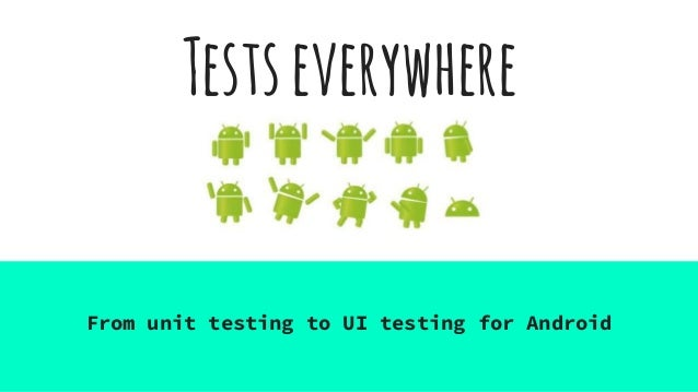 Testseverywhere From unit testing to UI testing for Android