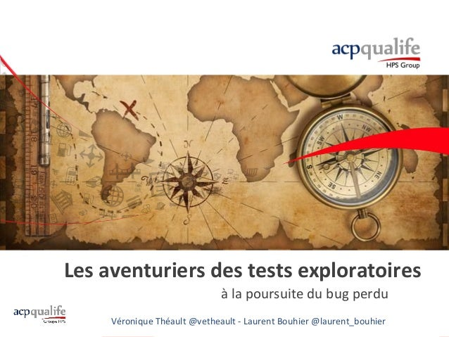 Les aventuriers des tests exploratoires à la poursuite du bug perdu Véronique Théault @vetheault - Laurent Bouhier @lauren...