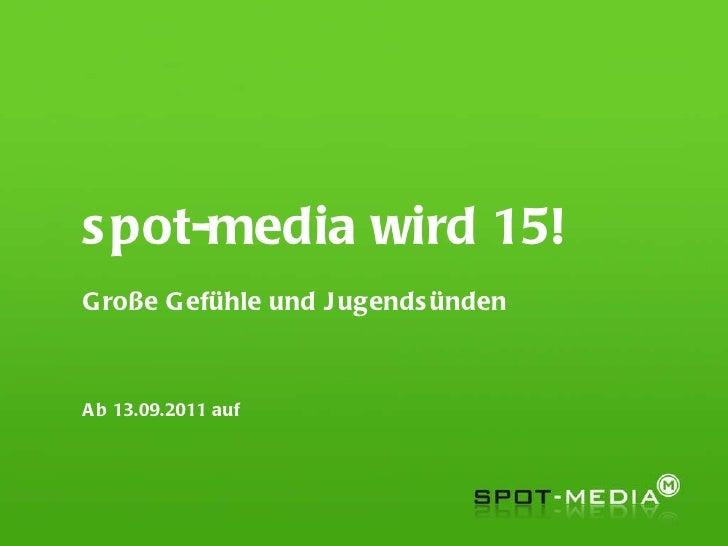 spot-media wird 15! Große Gefühle und Jugendsünden Ab 13.09.2011 auf