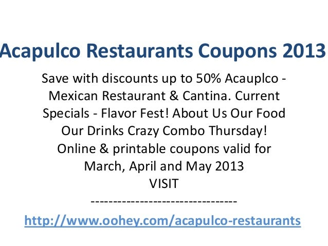Acapulco Restaurants Coupons 2013     Save with discounts up to 50% Acauplco -      Mexican Restaurant & Cantina. Current ...