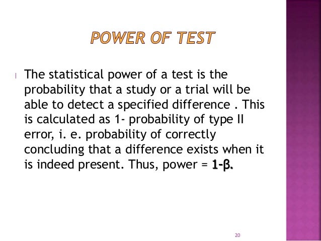 The statistical power of a test is the  probability that a study or a trial will be  able to detect a specified difference...