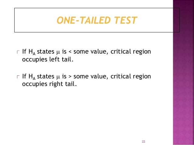ONE-TAILED TEST  If HA states  is < some value, critical region  occupies left tail.  If HA states  is > some value, cri...