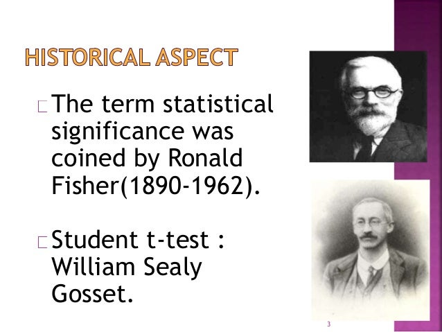 The term statistical  significance was  coined by Ronald  Fisher(1890-1962).  Student t-test :  William Sealy  Gosset.  3