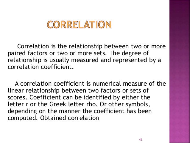 Correlation is the relationship between two or more  paired factors or two or more sets. The degree of  relationship is us...