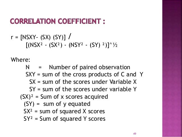 r = [NSXY- (SX) (SY)] /  [(NSX² - (SX²) - (NSY² - (SY) ²)]^½  Where:  N = Number of paired observation  SXY = sum of the c...