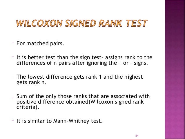 For matched pairs.  It is better test than the sign test– assigns rank to the  differences of n pairs after ignoring the +...
