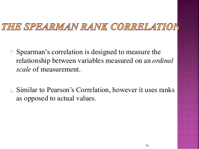 Spearman's correlation is designed to measure the  relationship between variables measured on an ordinal  scale of measure...