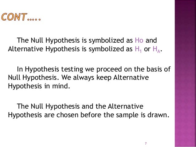 The Null Hypothesis is symbolized as Ho and  Alternative Hypothesis is symbolized as H1 or HA.  In Hypothesis testing we p...
