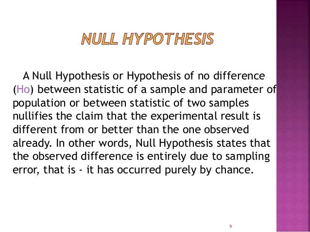 A Null Hypothesis or Hypothesis of no difference  (Ho) between statistic of a sample and parameter of  population or betwe...