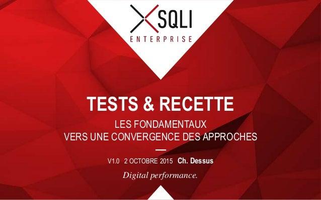 Digital performance. LES FONDAMENTAUX VERS UNE CONVERGENCE DES APPROCHES TESTS & RECETTE V1.0 2 OCTOBRE 2015 Ch. Dessus