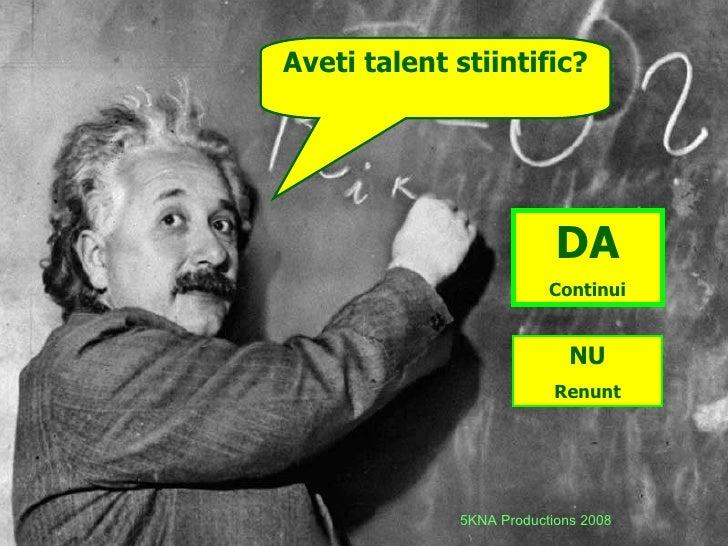 Aveti talent stiintific? DA Continui NU Renunt 5KNA Productions 2008