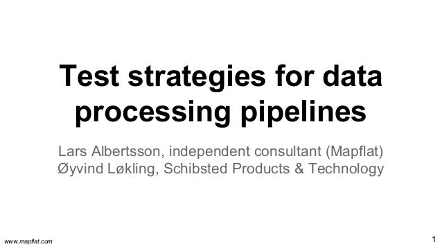 www.mapflat.com Test strategies for data processing pipelines Lars Albertsson, independent consultant (Mapflat) Øyvind Løk...