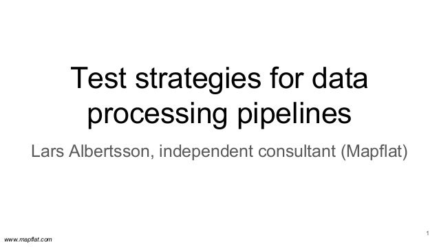 www.mapflat.com Test strategies for data processing pipelines 1 Lars Albertsson, independent consultant (Mapflat)