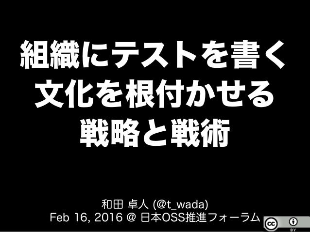 組織にテストを書く 文化を根付かせる 戦略と戦術 和田 卓人 (@t_wada) Feb 16, 2016 @ 日本OSS推進フォーラム