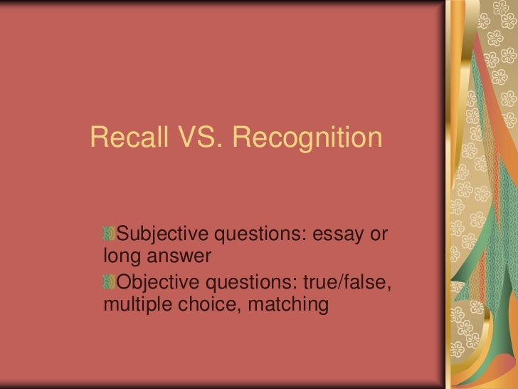 Recall VS. Recognition   Subjective questions: essay or long answer   Objective questions: true/false, multiple choice, ma...