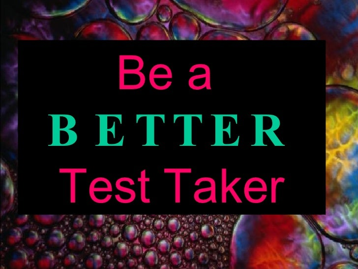 Be a  BETTER Test Taker