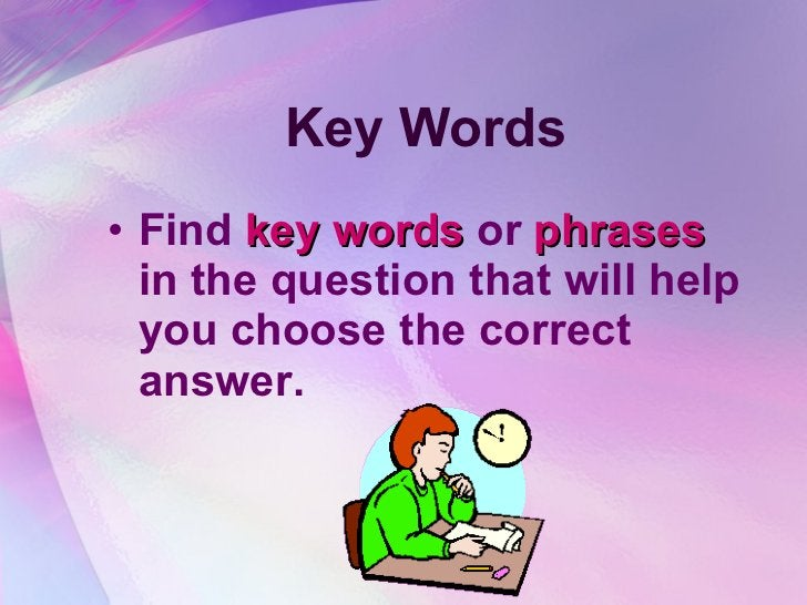 Key Words <ul><li>Find  key words  or  phrases  in the question that will help you choose the correct answer. </li></ul>