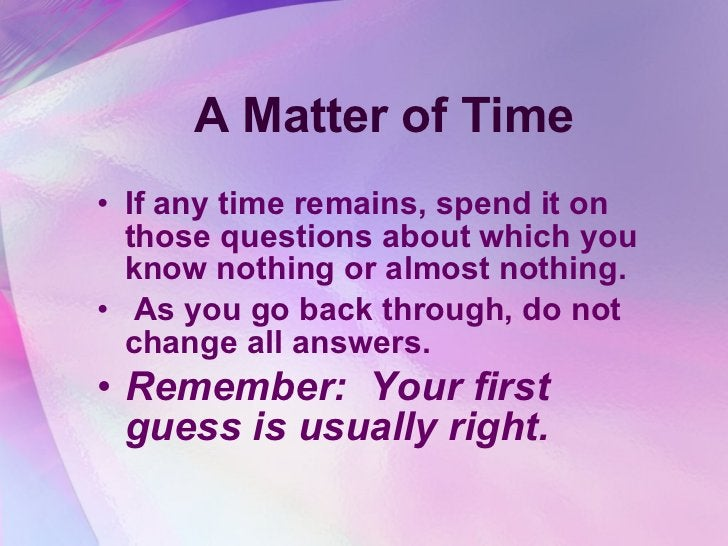 A Matter of Time <ul><li>If any time remains, spend it on those questions about which you know nothing or almost nothing. ...