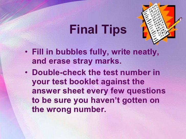 Final Tips <ul><li>Fill in bubbles fully, write neatly, and erase stray marks.  </li></ul><ul><li>Double-check the test nu...