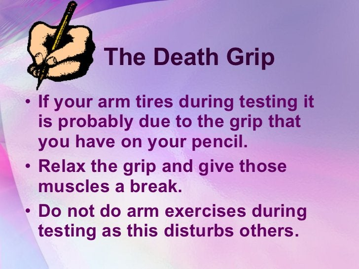 The Death Grip <ul><li>If your arm tires during testing it is probably due to the grip that you have on your pencil.  </li...