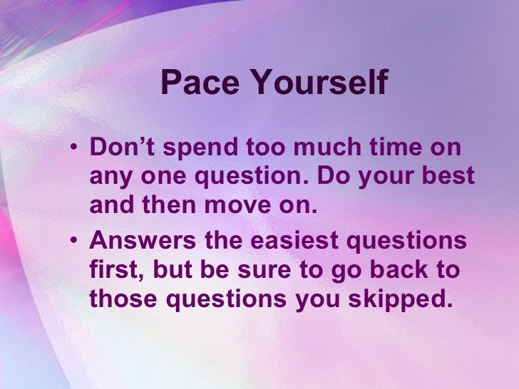 Pace Yourself <ul><li>Don't spend too much time on any one question. Do your best and then move on. </li></ul><ul><li>Answ...