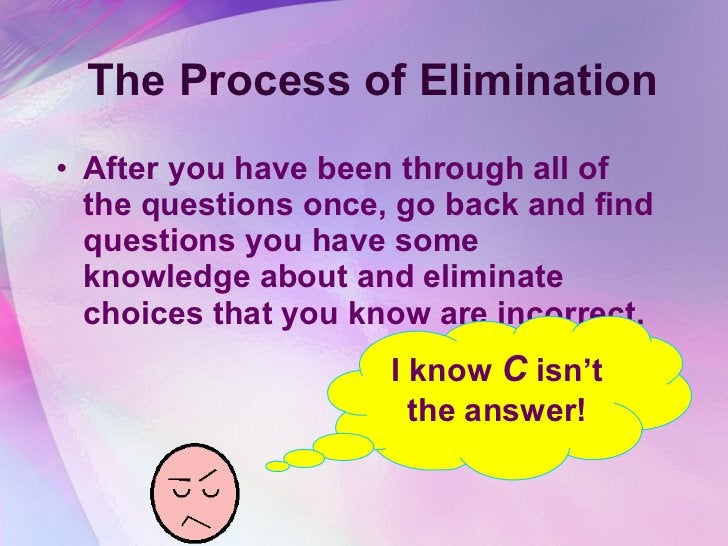 The Process of Elimination <ul><li>After you have been through all of the questions once, go back and find questions you h...