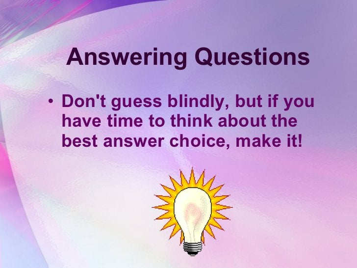 Answering Questions <ul><li>Don't guess blindly, but if you have time to think about the best answer choice, make it!  </l...