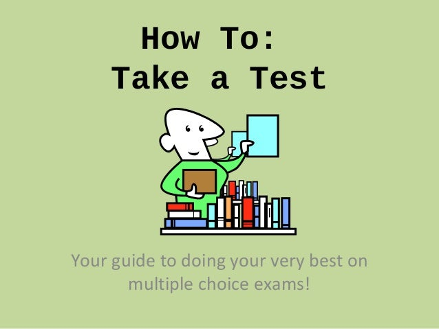 How To: Take a Test Your guide to doing your very best on multiple choice exams!
