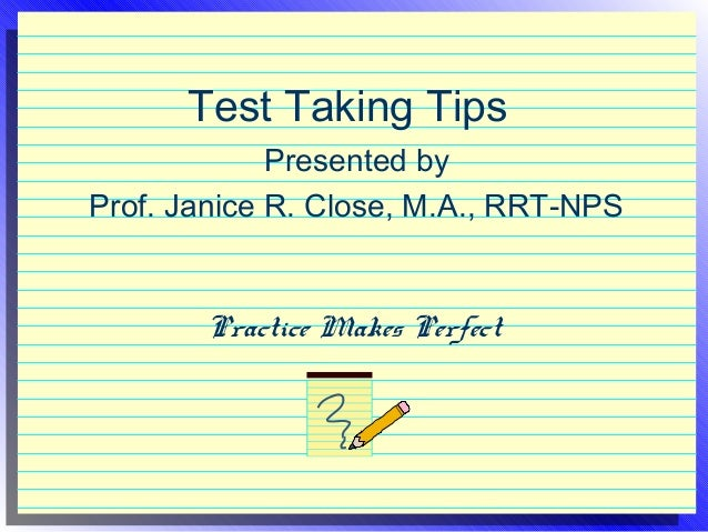 Test Taking Tips Presented by Prof. Janice R. Close, M.A., RRT-NPS  Practice Makes Perfect