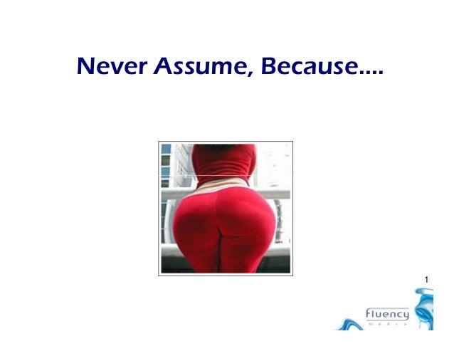 Never Assume, Because…. 1