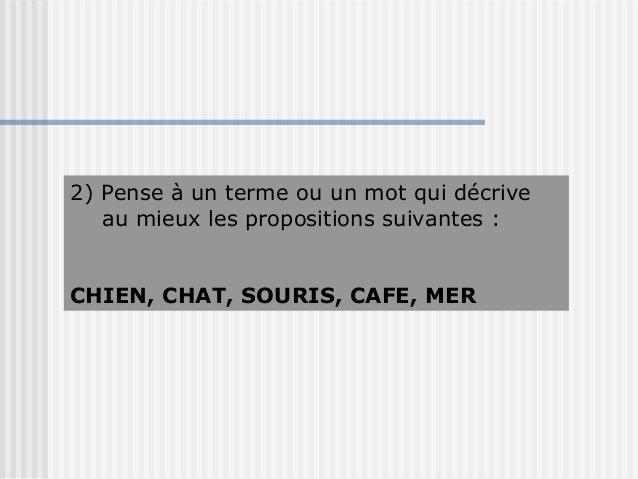 2) Pense à un terme ou un mot qui décrive   au mieux les propositions suivantes :CHIEN, CHAT, SOURIS, CAFE, MER