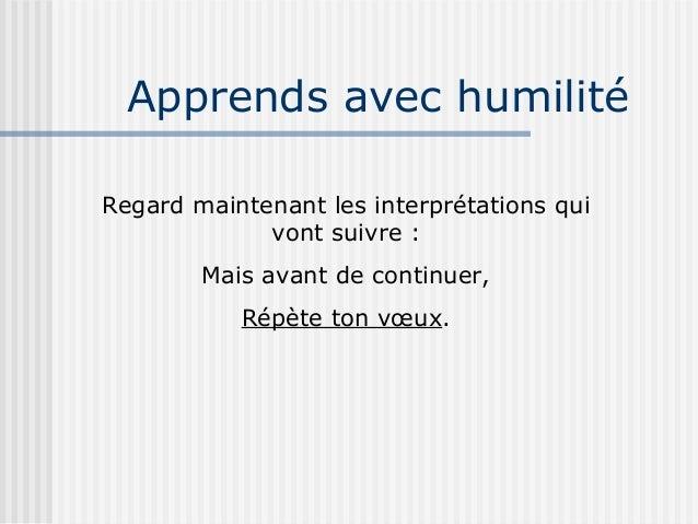 Apprends avec humilitéRegard maintenant les interprétations qui             vont suivre :        Mais avant de continuer, ...