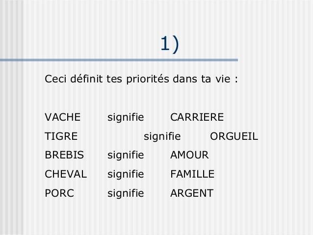 1)Ceci définit tes priorités dans ta vie :VACHE       signifie     CARRIERETIGRE               signifie      ORGUEILBREBIS...