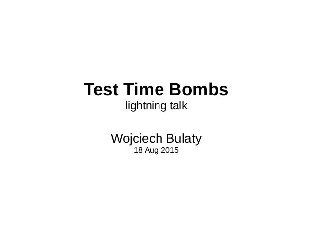 Test Time Bombs lightning talk Wojciech Bulaty 18 Aug 2015