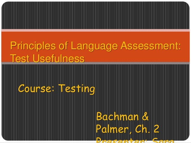 Principles of Language Assessment: Test Usefulness Course: Testing Bachman & Palmer, Ch. 2